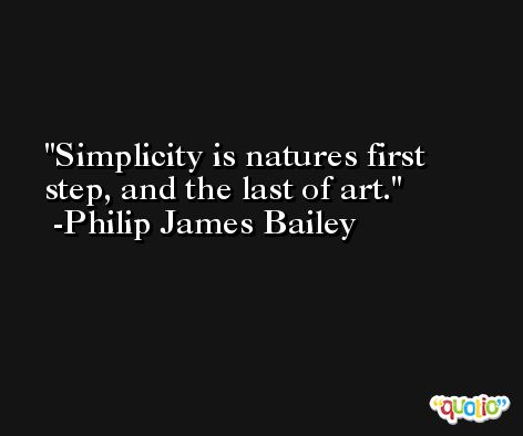Simplicity is natures first step, and the last of art. -Philip James Bailey