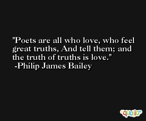 Poets are all who love, who feel great truths, And tell them; and the truth of truths is love. -Philip James Bailey