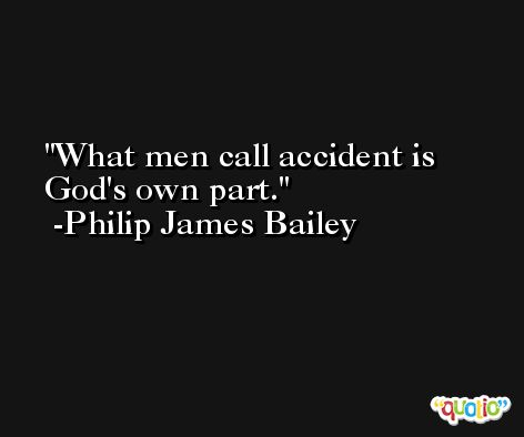 What men call accident is God's own part. -Philip James Bailey