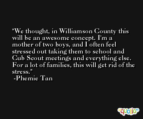 We thought, in Williamson County this will be an awesome concept. I'm a mother of two boys, and I often feel stressed out taking them to school and Cub Scout meetings and everything else. For a lot of families, this will get rid of the stress. -Phemie Tan