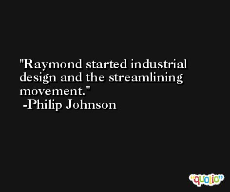 Raymond started industrial design and the streamlining movement. -Philip Johnson