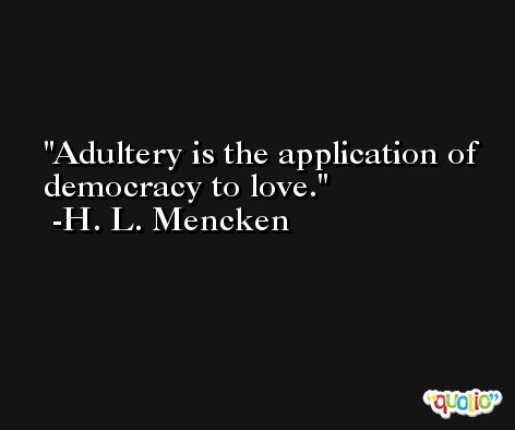 Adultery is the application of democracy to love. -H. L. Mencken