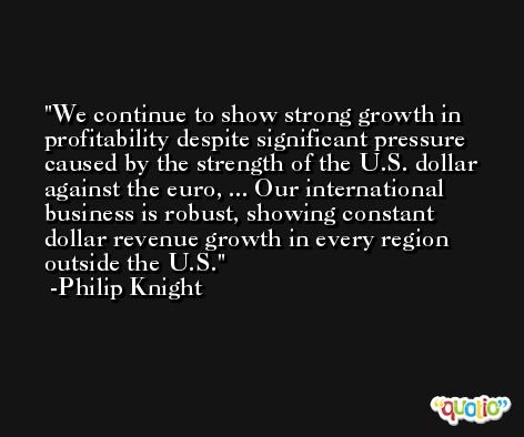 We continue to show strong growth in profitability despite significant pressure caused by the strength of the U.S. dollar against the euro, ... Our international business is robust, showing constant dollar revenue growth in every region outside the U.S. -Philip Knight