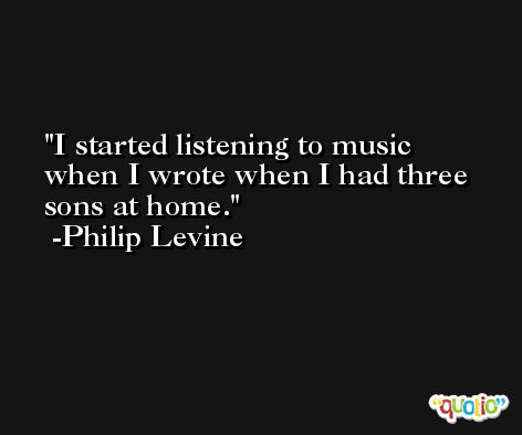 I started listening to music when I wrote when I had three sons at home. -Philip Levine