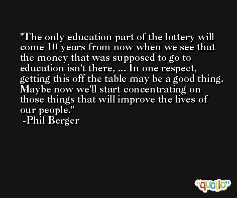 The only education part of the lottery will come 10 years from now when we see that the money that was supposed to go to education isn't there, ... In one respect, getting this off the table may be a good thing. Maybe now we'll start concentrating on those things that will improve the lives of our people. -Phil Berger