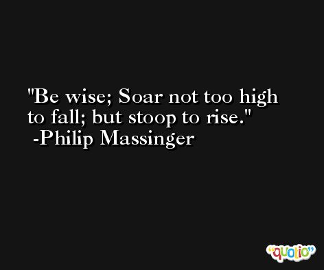 Be wise; Soar not too high to fall; but stoop to rise. -Philip Massinger