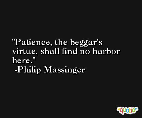 Patience, the beggar's virtue, shall find no harbor here. -Philip Massinger