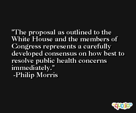 The proposal as outlined to the White House and the members of Congress represents a carefully developed consensus on how best to resolve public health concerns immediately. -Philip Morris