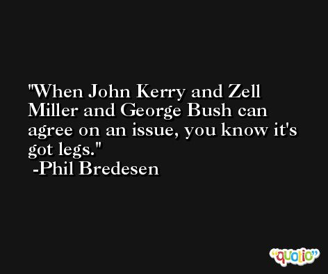 When John Kerry and Zell Miller and George Bush can agree on an issue, you know it's got legs. -Phil Bredesen