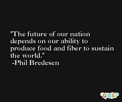 The future of our nation depends on our ability to produce food and fiber to sustain the world. -Phil Bredesen
