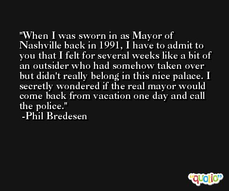 When I was sworn in as Mayor of Nashville back in 1991, I have to admit to you that I felt for several weeks like a bit of an outsider who had somehow taken over but didn't really belong in this nice palace. I secretly wondered if the real mayor would come back from vacation one day and call the police. -Phil Bredesen