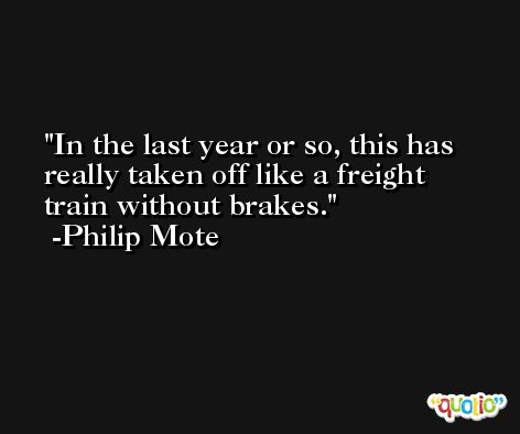 In the last year or so, this has really taken off like a freight train without brakes. -Philip Mote