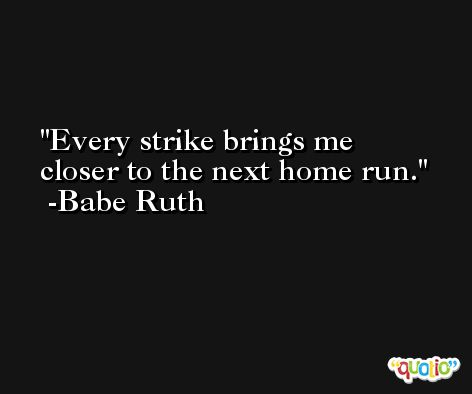Every strike brings me closer to the next home run. -Babe Ruth