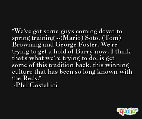 We've got some guys coming down to spring training --(Mario) Soto, (Tom) Browning and George Foster. We're trying to get a hold of Barry now. I think that's what we're trying to do, is get some of this tradition back, this winning culture that has been so long known with the Reds. -Phil Castellini