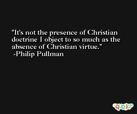 It's not the presence of Christian doctrine I object to so much as the absence of Christian virtue. -Philip Pullman