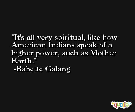 It's all very spiritual, like how American Indians speak of a higher power, such as Mother Earth. -Babette Galang