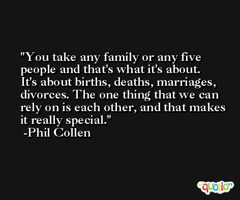 You take any family or any five people and that's what it's about. It's about births, deaths, marriages, divorces. The one thing that we can rely on is each other, and that makes it really special. -Phil Collen