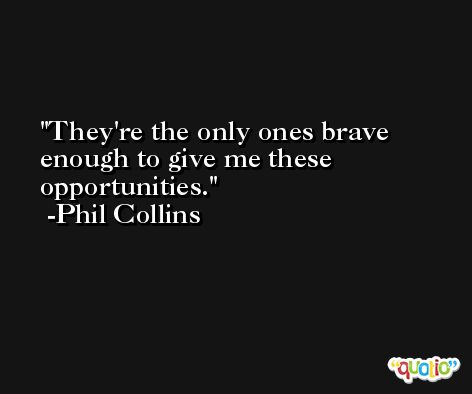 They're the only ones brave enough to give me these opportunities. -Phil Collins