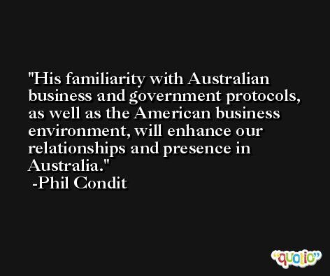 His familiarity with Australian business and government protocols, as well as the American business environment, will enhance our relationships and presence in Australia. -Phil Condit