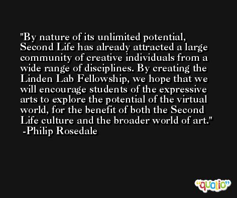 By nature of its unlimited potential, Second Life has already attracted a large community of creative individuals from a wide range of disciplines. By creating the Linden Lab Fellowship, we hope that we will encourage students of the expressive arts to explore the potential of the virtual world, for the benefit of both the Second Life culture and the broader world of art. -Philip Rosedale