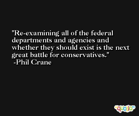 Re-examining all of the federal departments and agencies and whether they should exist is the next great battle for conservatives. -Phil Crane