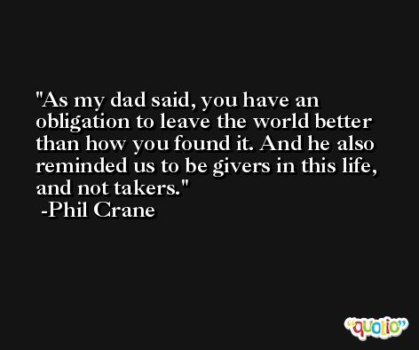 As my dad said, you have an obligation to leave the world better than how you found it. And he also reminded us to be givers in this life, and not takers. -Phil Crane