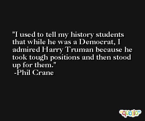 I used to tell my history students that while he was a Democrat, I admired Harry Truman because he took tough positions and then stood up for them. -Phil Crane