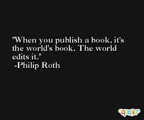 When you publish a book, it's the world's book. The world edits it. -Philip Roth