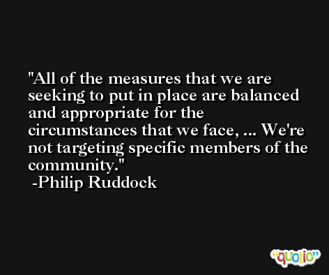 All of the measures that we are seeking to put in place are balanced and appropriate for the circumstances that we face, ... We're not targeting specific members of the community. -Philip Ruddock