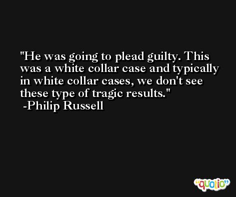 He was going to plead guilty. This was a white collar case and typically in white collar cases, we don't see these type of tragic results. -Philip Russell