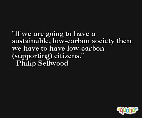 If we are going to have a sustainable, low-carbon society then we have to have low-carbon (supporting) citizens. -Philip Sellwood