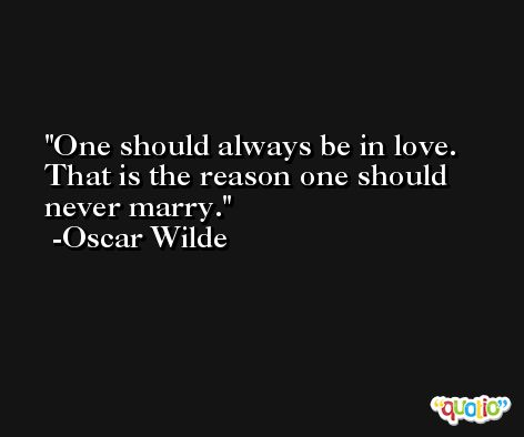 One should always be in love. That is the reason one should never marry. -Oscar Wilde