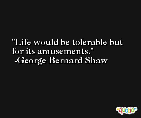 Life would be tolerable but for its amusements. -George Bernard Shaw