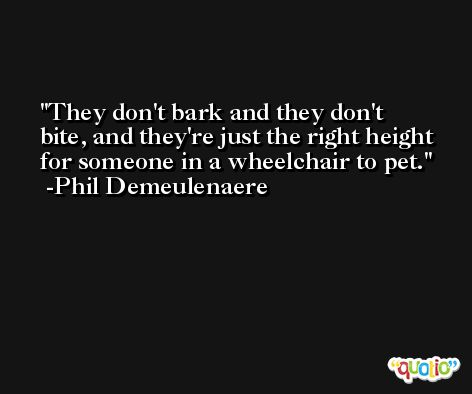 They don't bark and they don't bite, and they're just the right height for someone in a wheelchair to pet. -Phil Demeulenaere
