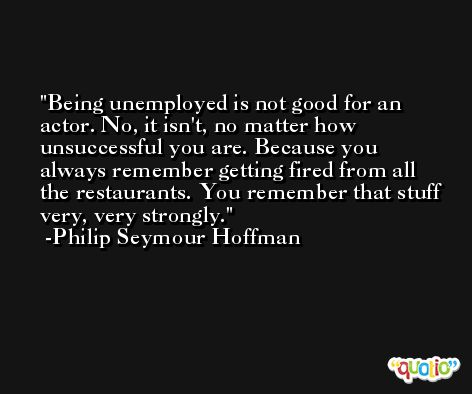 Being unemployed is not good for an actor. No, it isn't, no matter how unsuccessful you are. Because you always remember getting fired from all the restaurants. You remember that stuff very, very strongly. -Philip Seymour Hoffman