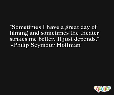 Sometimes I have a great day of filming and sometimes the theater strikes me better. It just depends. -Philip Seymour Hoffman