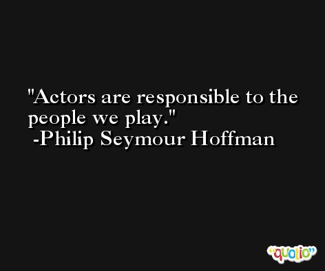 Actors are responsible to the people we play. -Philip Seymour Hoffman