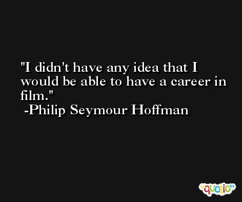 I didn't have any idea that I would be able to have a career in film. -Philip Seymour Hoffman