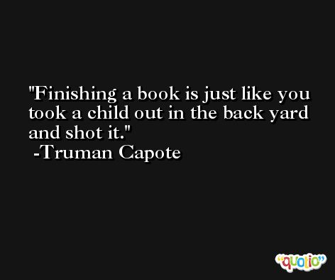 Finishing a book is just like you took a child out in the back yard and shot it. -Truman Capote