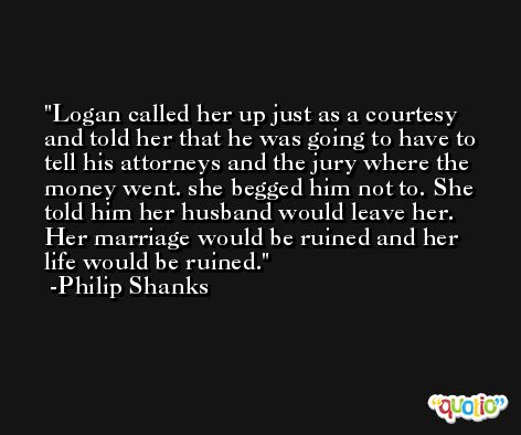 Logan called her up just as a courtesy and told her that he was going to have to tell his attorneys and the jury where the money went. she begged him not to. She told him her husband would leave her. Her marriage would be ruined and her life would be ruined. -Philip Shanks