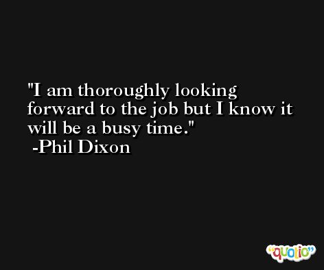 I am thoroughly looking forward to the job but I know it will be a busy time. -Phil Dixon