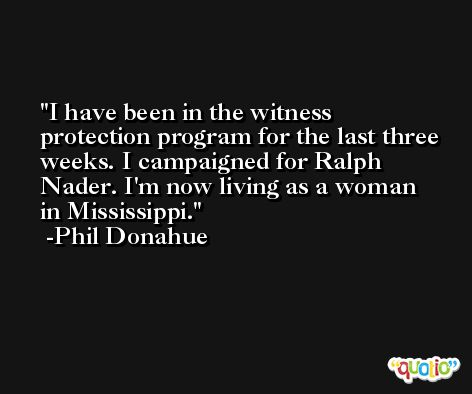 I have been in the witness protection program for the last three weeks. I campaigned for Ralph Nader. I'm now living as a woman in Mississippi. -Phil Donahue