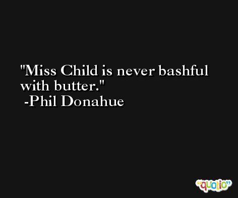 Miss Child is never bashful with butter. -Phil Donahue