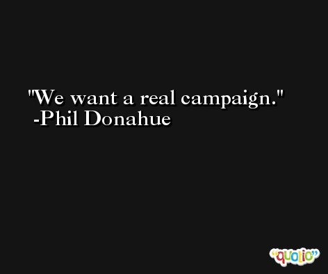 We want a real campaign. -Phil Donahue