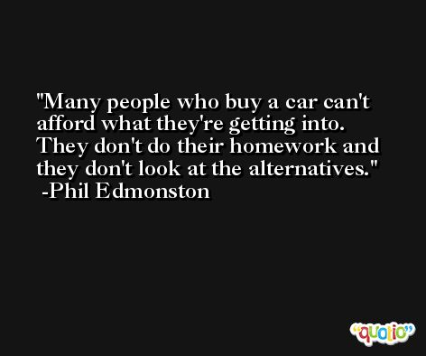 Many people who buy a car can't afford what they're getting into. They don't do their homework and they don't look at the alternatives. -Phil Edmonston