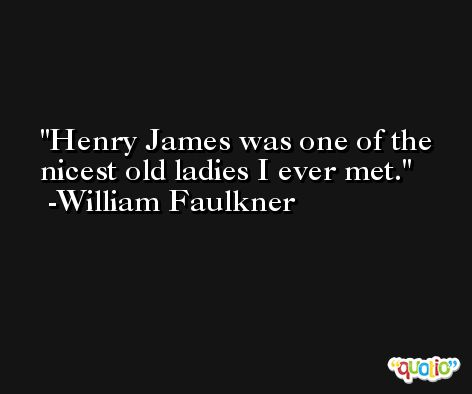 Henry James was one of the nicest old ladies I ever met. -William Faulkner