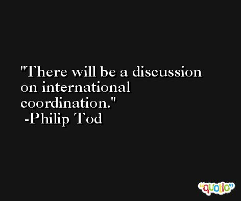 There will be a discussion on international coordination. -Philip Tod