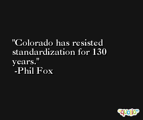Colorado has resisted standardization for 130 years. -Phil Fox