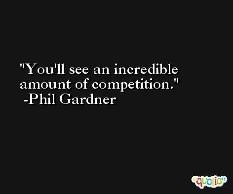 You'll see an incredible amount of competition. -Phil Gardner