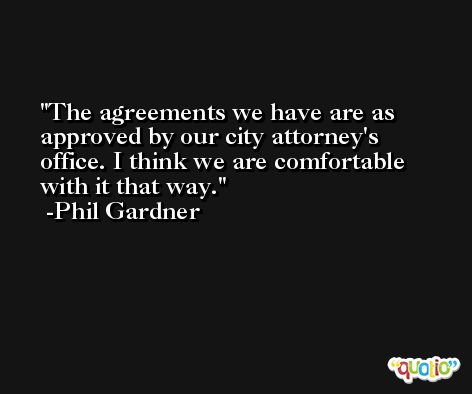The agreements we have are as approved by our city attorney's office. I think we are comfortable with it that way. -Phil Gardner